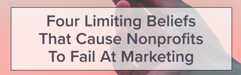Four Limiting Beliefs That Cause Nonprofits To Fail At Marketing
